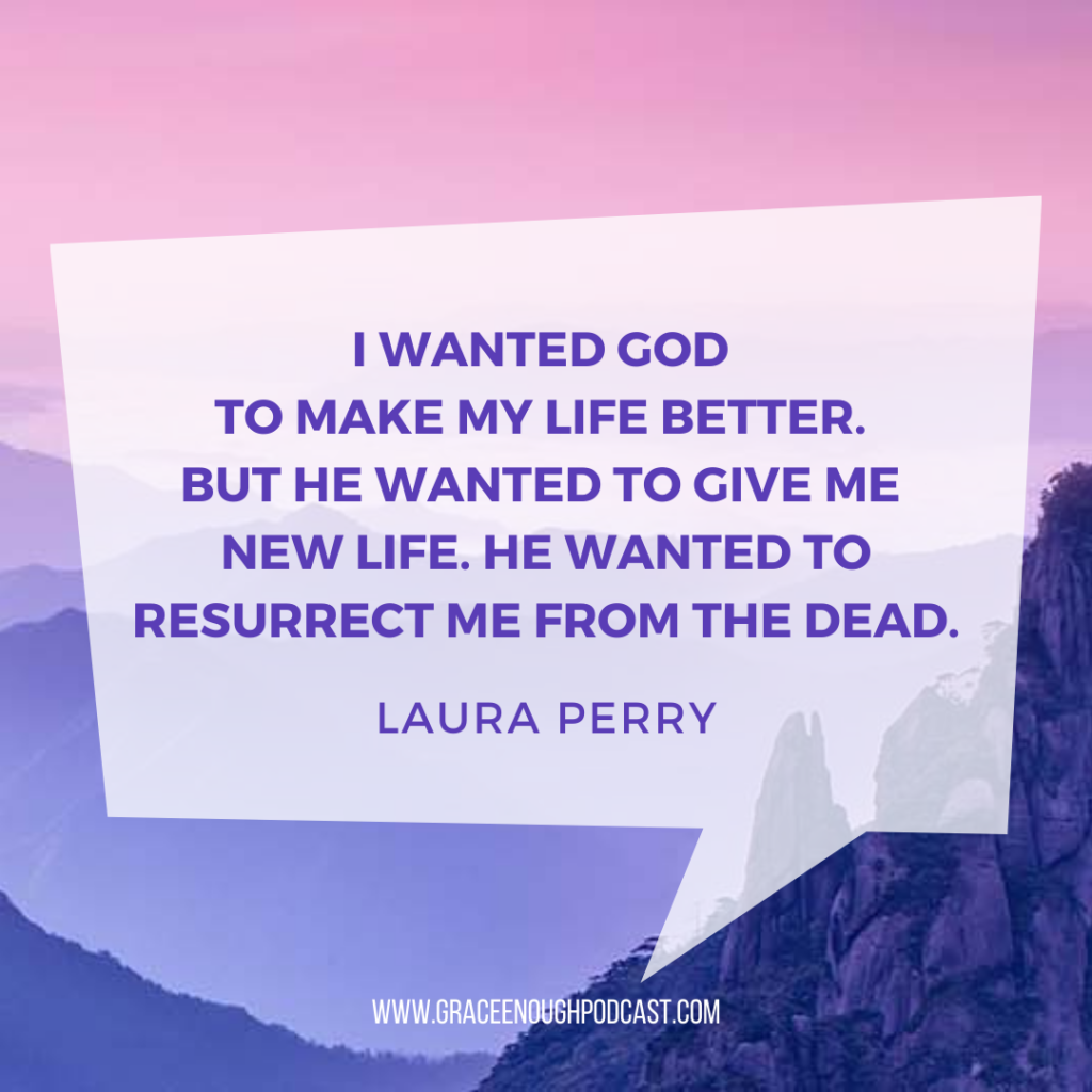 I wanted God to make my life better. But he wanted to give me new life. He wanted to resurrect me from the dead.
