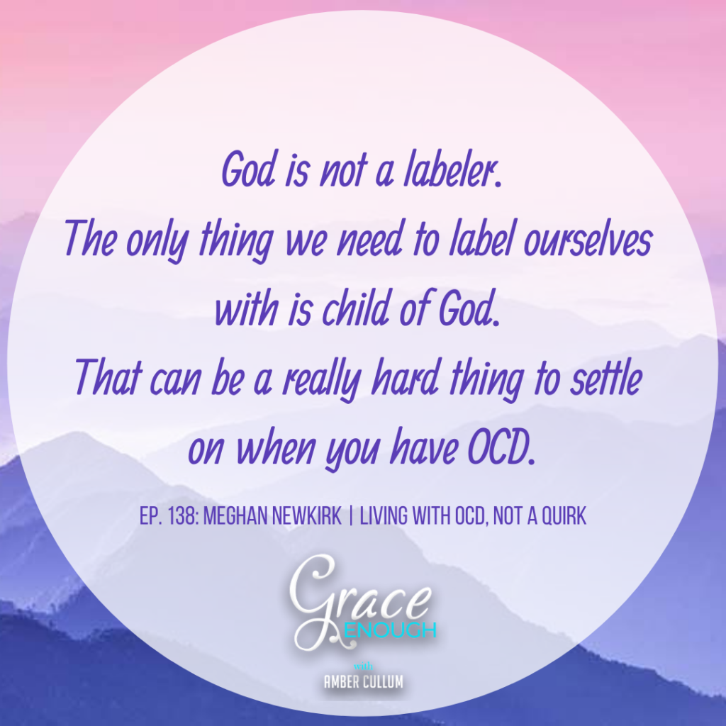 God is not a labeler. The only thing we need to label ourselves with is child of God. That can be a really hard thing to settle on when you have OCD.