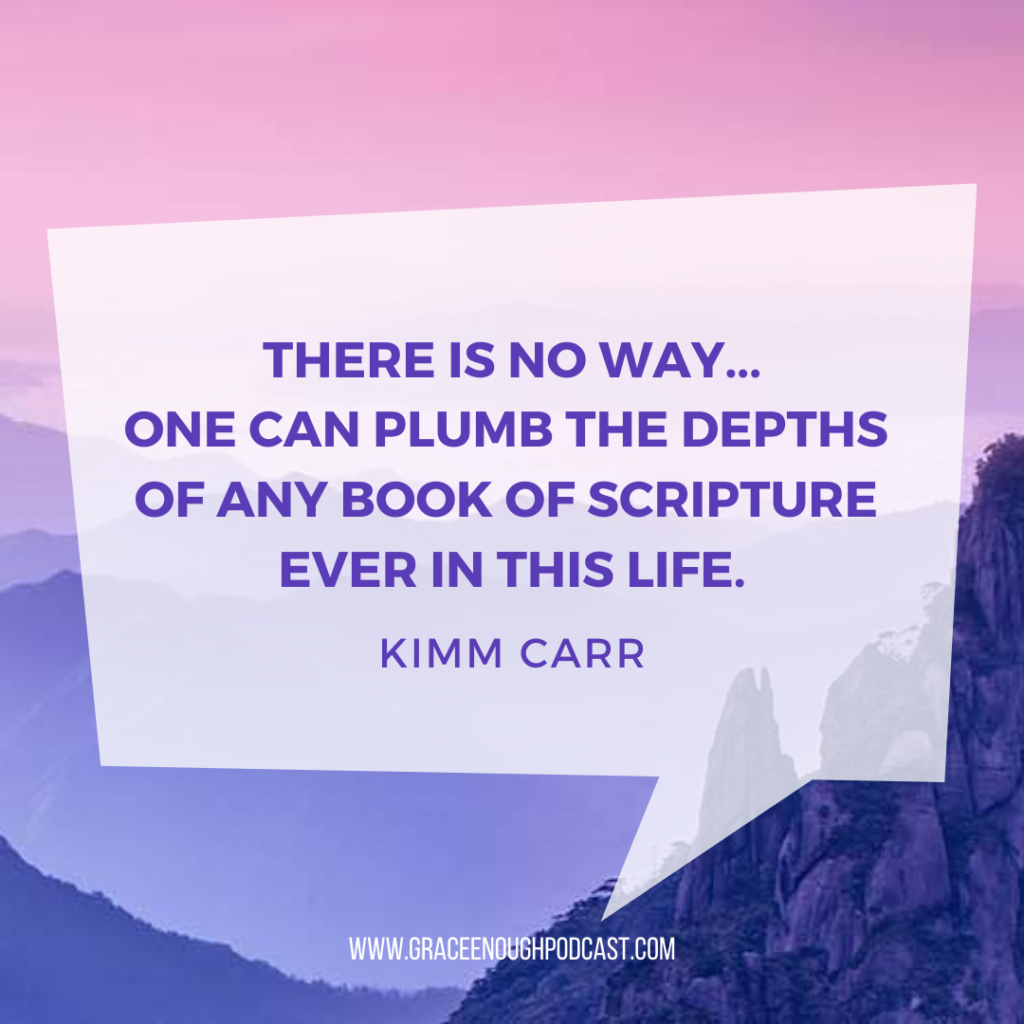 There is no way... one can plumb the depths of any book of Scripture ever in this life.
