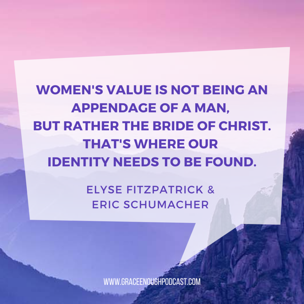 Women's value is not being an appendage of a man, but rather the bride of Christ. That's where our identity needs to be found.