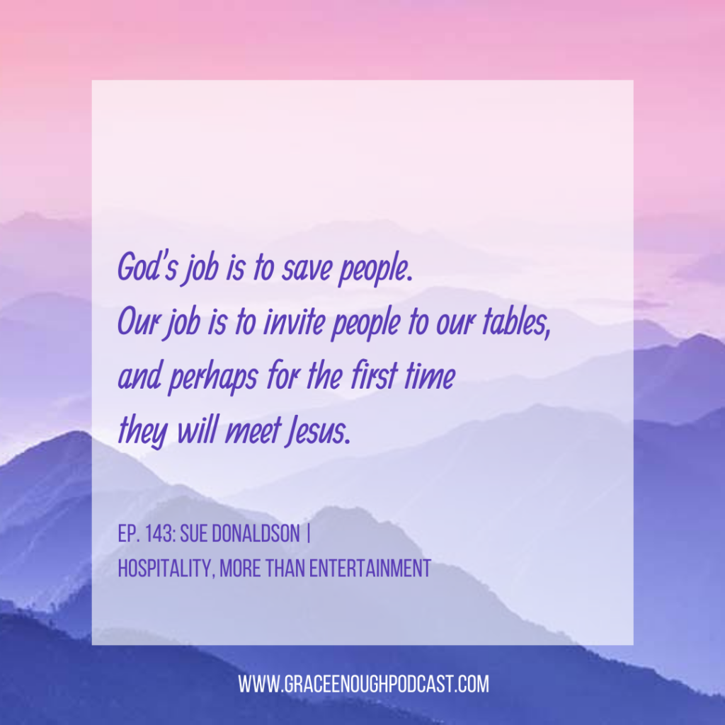 God's job is to save people. Our job is to invite people to our tables, and perhaps for the first time they will meet Jesus.