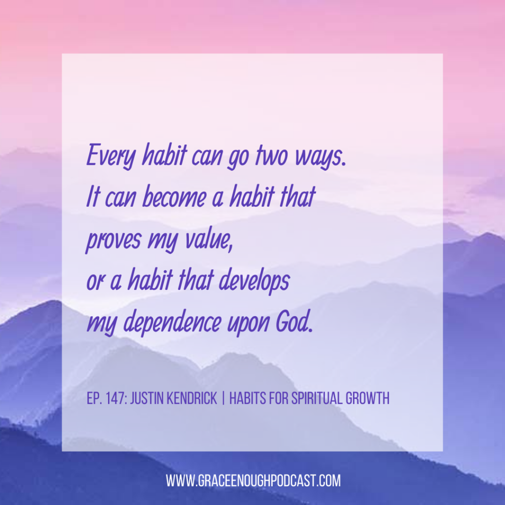 Every habit can go two ways. It can become a habit that proves my value, or a habit that develops my dependence upon God.